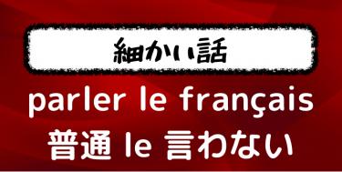 【会話の頻出表現】parler français に定冠詞 le は必要なのかを解説してみた!