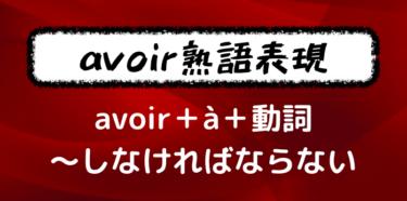 【avoir+à+動詞の不定形】基本動詞のよく使う熟語表現を覚えよう!【〜すべき・しなければならない】