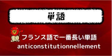 フランス語の単語の中で、一番長い単語を紹介する【anticonstitutionnellement】